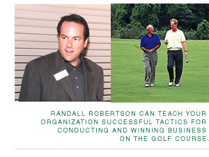 Randall Robertson can teach your organization successful tactics for conducting and winning business on the golf course.